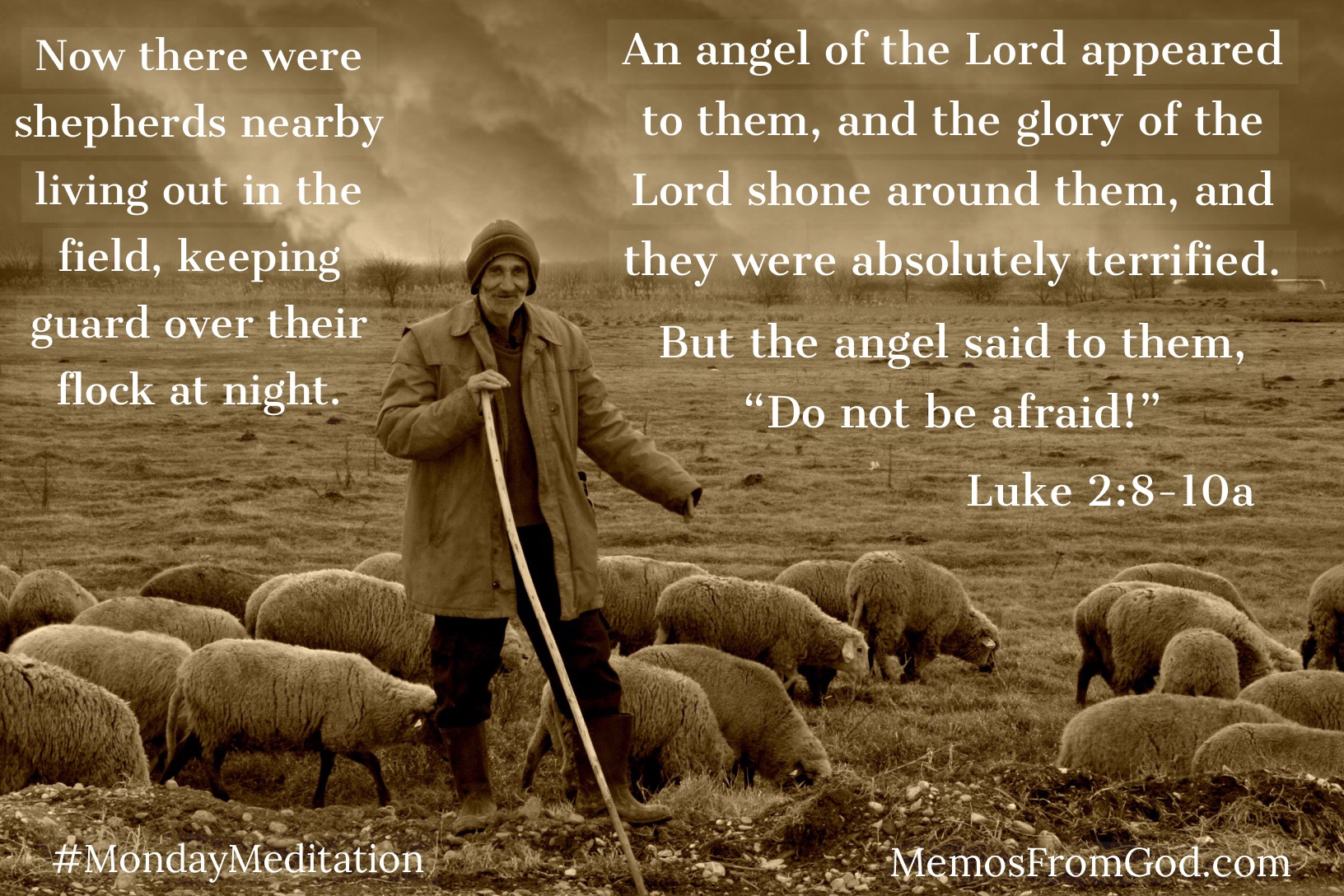 "Now there were shepherds nearby living out in the field, keeping guard over their flock at night. An angel of the Lord appeared to them, and the glory of the Lord shone around them, and they were absolutely terrified. But the angel said to them, ""Do not be afraid!"" Luke 2:8-10a"