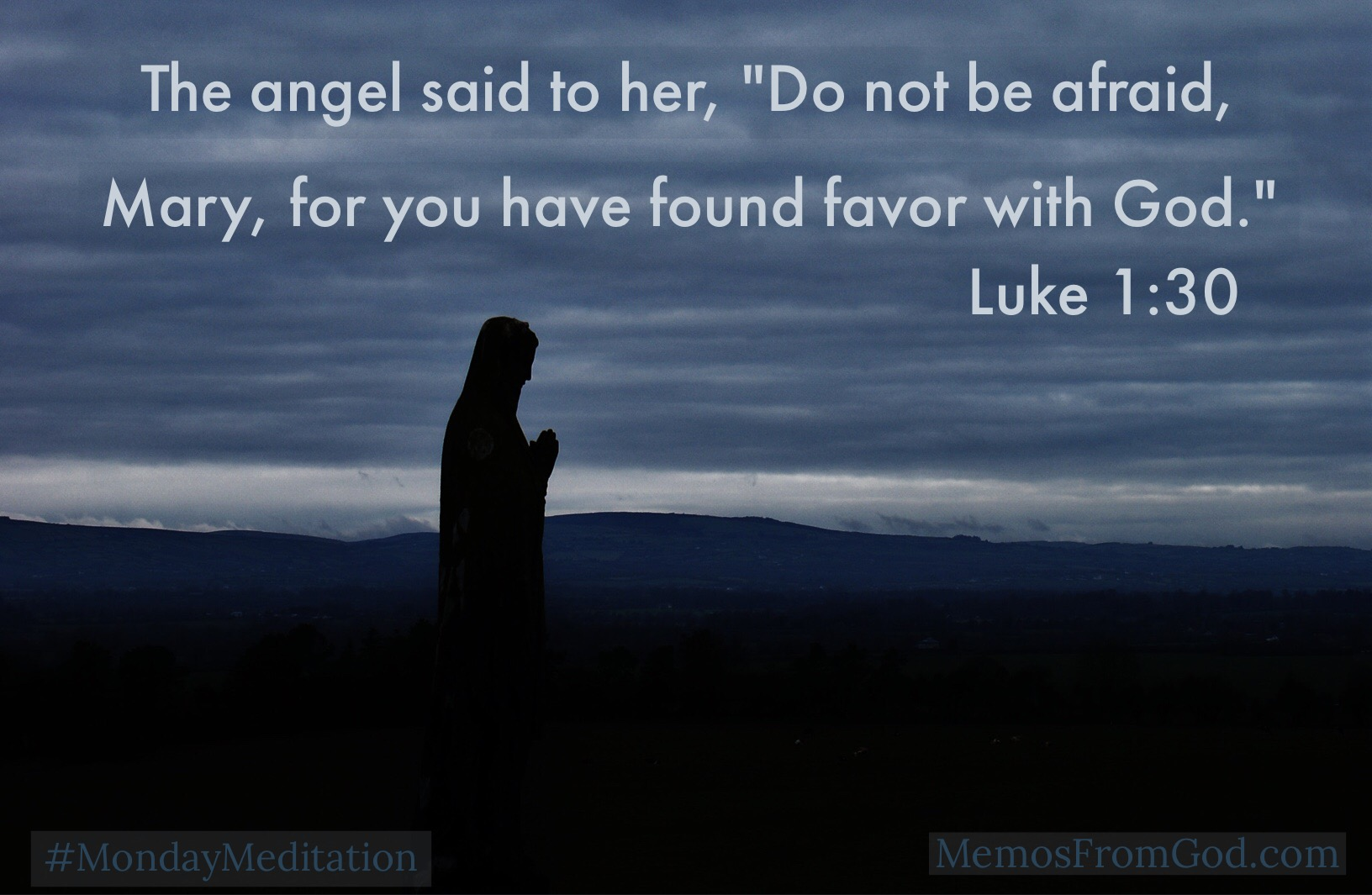 "The angel said to her, ""Do not be afraid, Mary; for you have found favor with God. Luke 1:30"