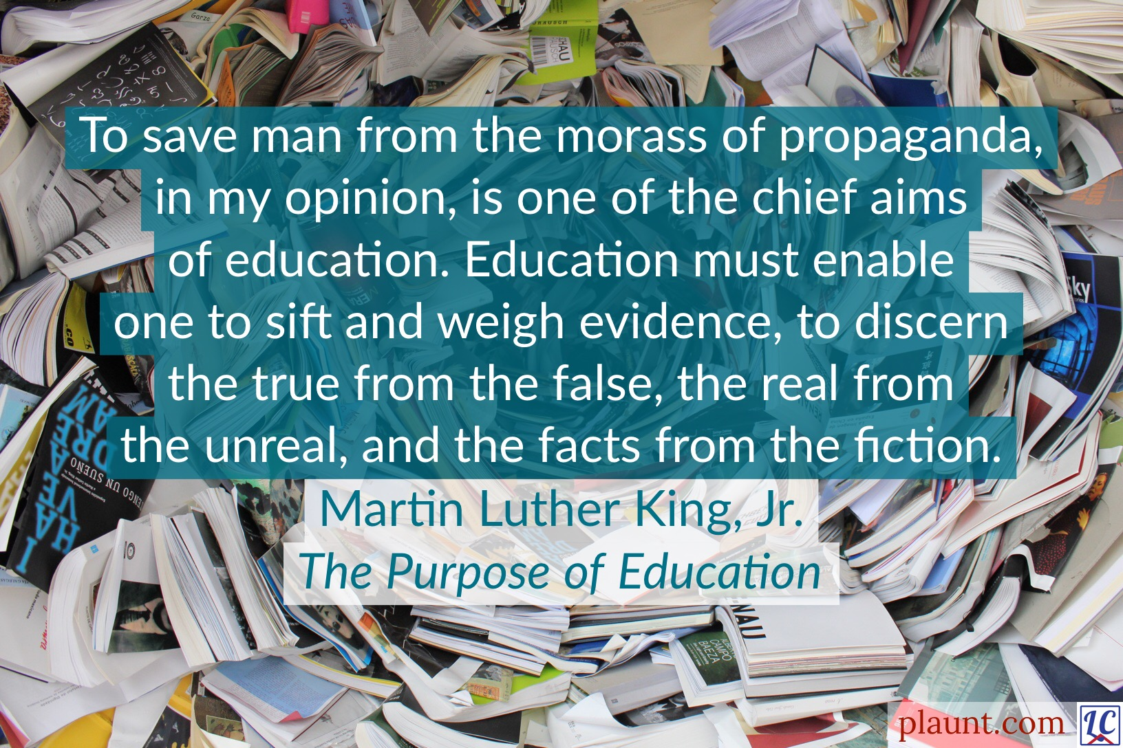 To save man from the morass of propaganda, in my opinion, is one of the chief aims of education. Education must enable one to sift and weigh evidence, to discern the true from the false, the real from the unreal, and the facts from the fiction. ~Martin Luther King, Jr., The Purpose of Education