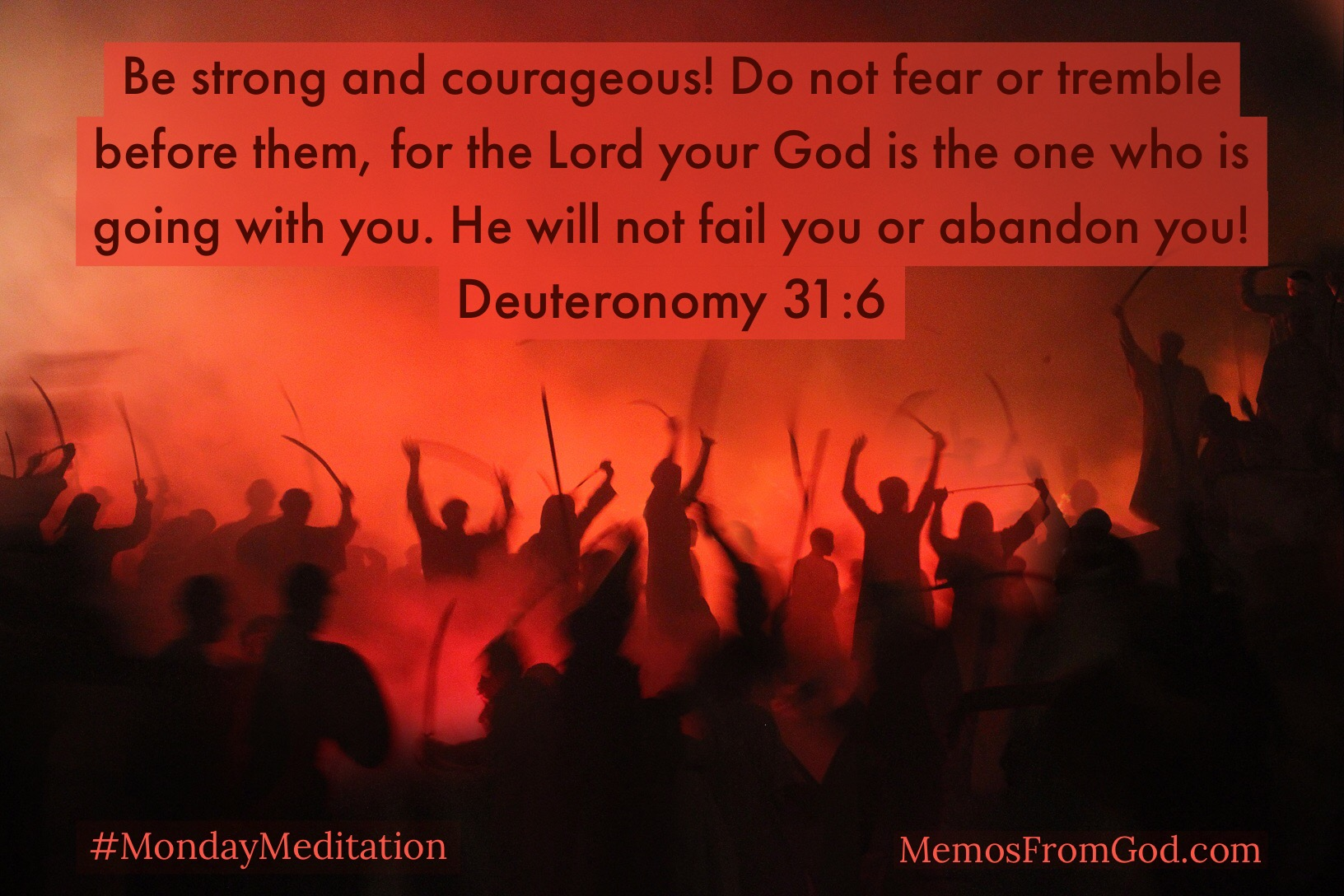 Be strong and courageous! Do not fear or tremble before them, for the Lord your God is the one who is going with you. He will not fail you or abandon you! Deuteronomy 31:6