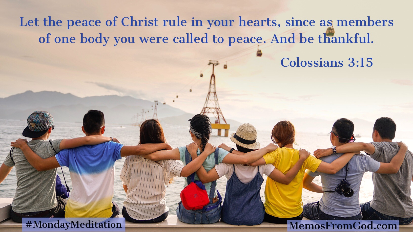 Let the peace of Christ rule in your hearts, since as members of one body you were called to peace. And be thankful. Colossians 3:15
