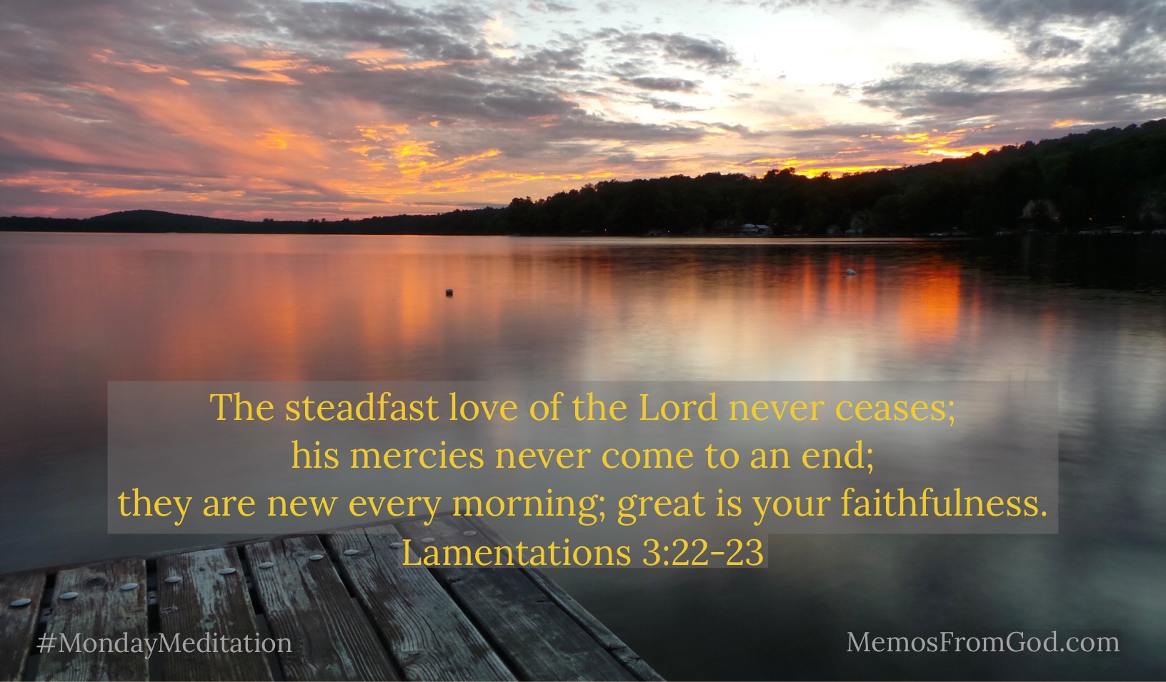 The steadfast love of the Lord never ceases; his mercies never come to an end; they are new every morning; great is your faithfulness. Lamentations 3:22-23
