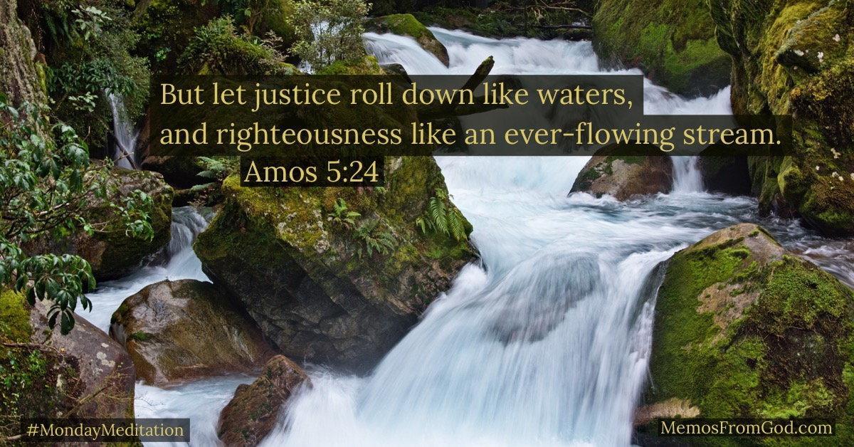 But let justice roll down like waters, and righteousness like an ever-flowing stream. Amos 5:24