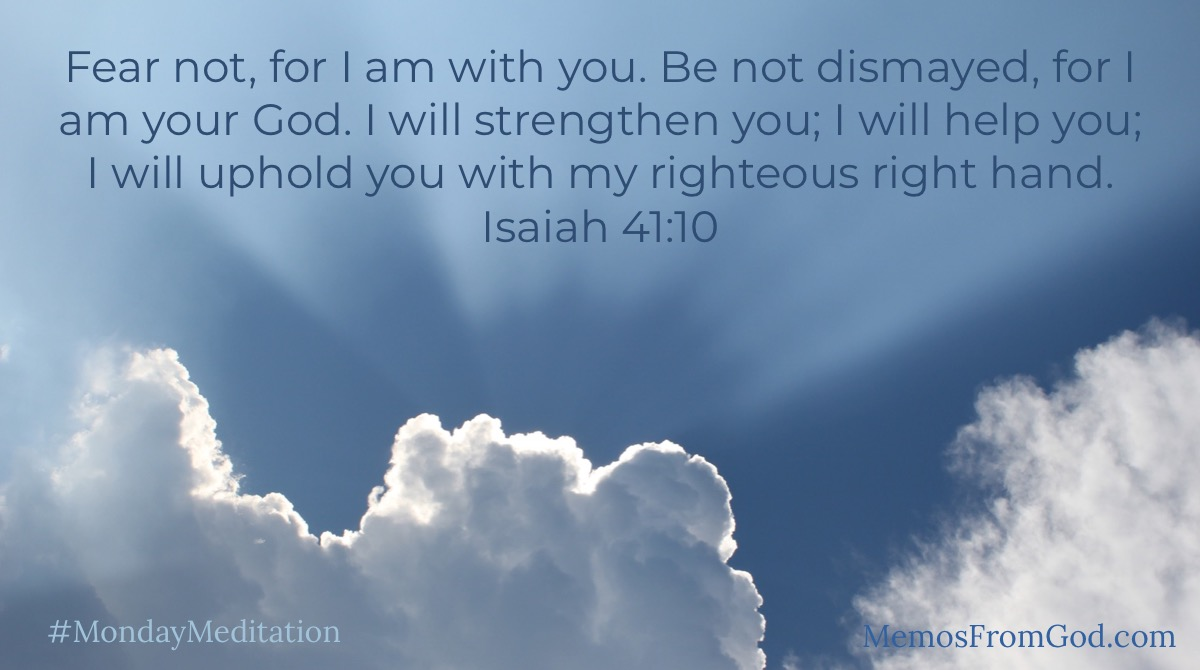 Fear not, for I am with you. Be not dismayed, for I am your God. I will strengthen you; I will help you; I will uphold you with my righteous right hand. Isaiah 41:10