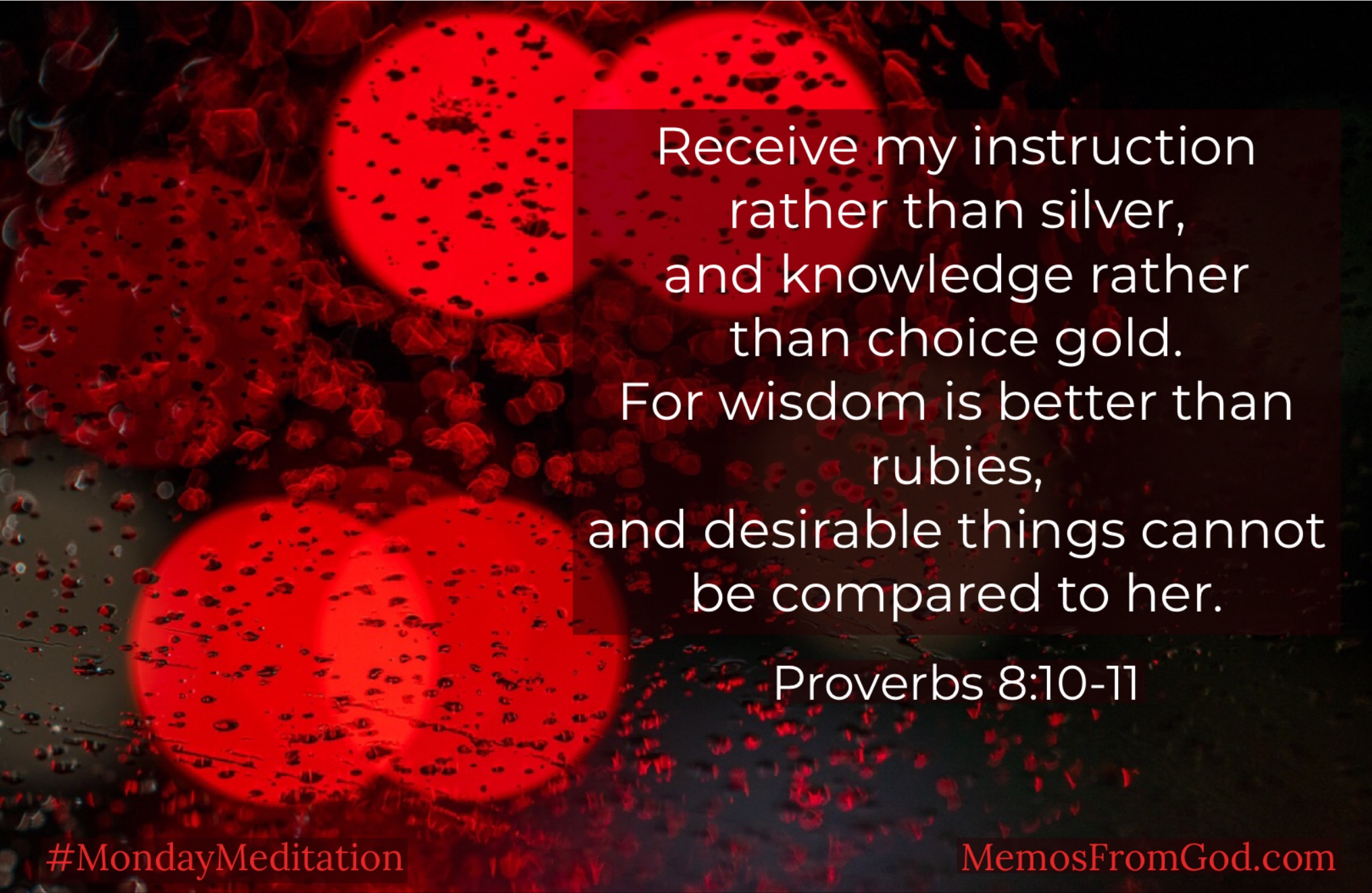 Receive my instruction rather than silver, and knowledge rather than choice gold. For wisdom is better than rubies, and desirable things cannot be compared to her. Proverbs 8:10-11