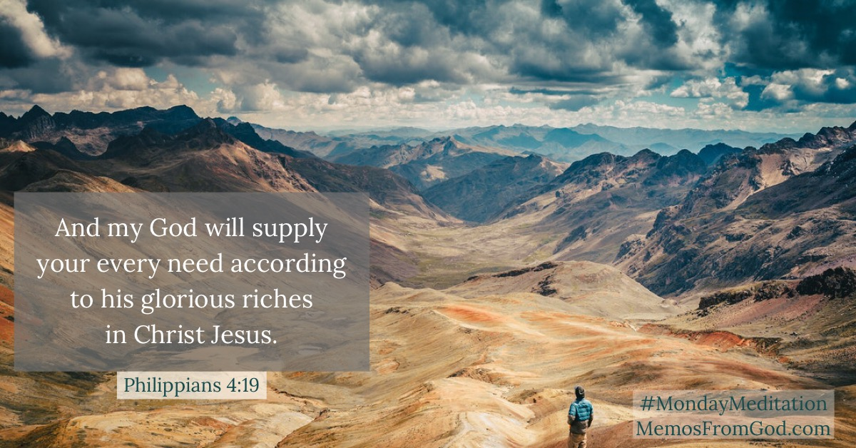 And my God will supply your every need according to his glorious riches in Christ Jesus. Philippians 4:19