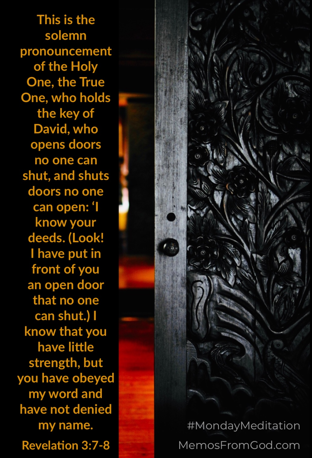 This is the solemn pronouncement of the Holy One, the True One, who holds the key of David, who opens doors no one can shut, and shuts doors no one can open: 'I know your deeds. (Look! I have put in front of you an open door that no one can shut.) I know that you have little strength, but you have obeyed my word and have not denied my name. Revelation 3:7-8
