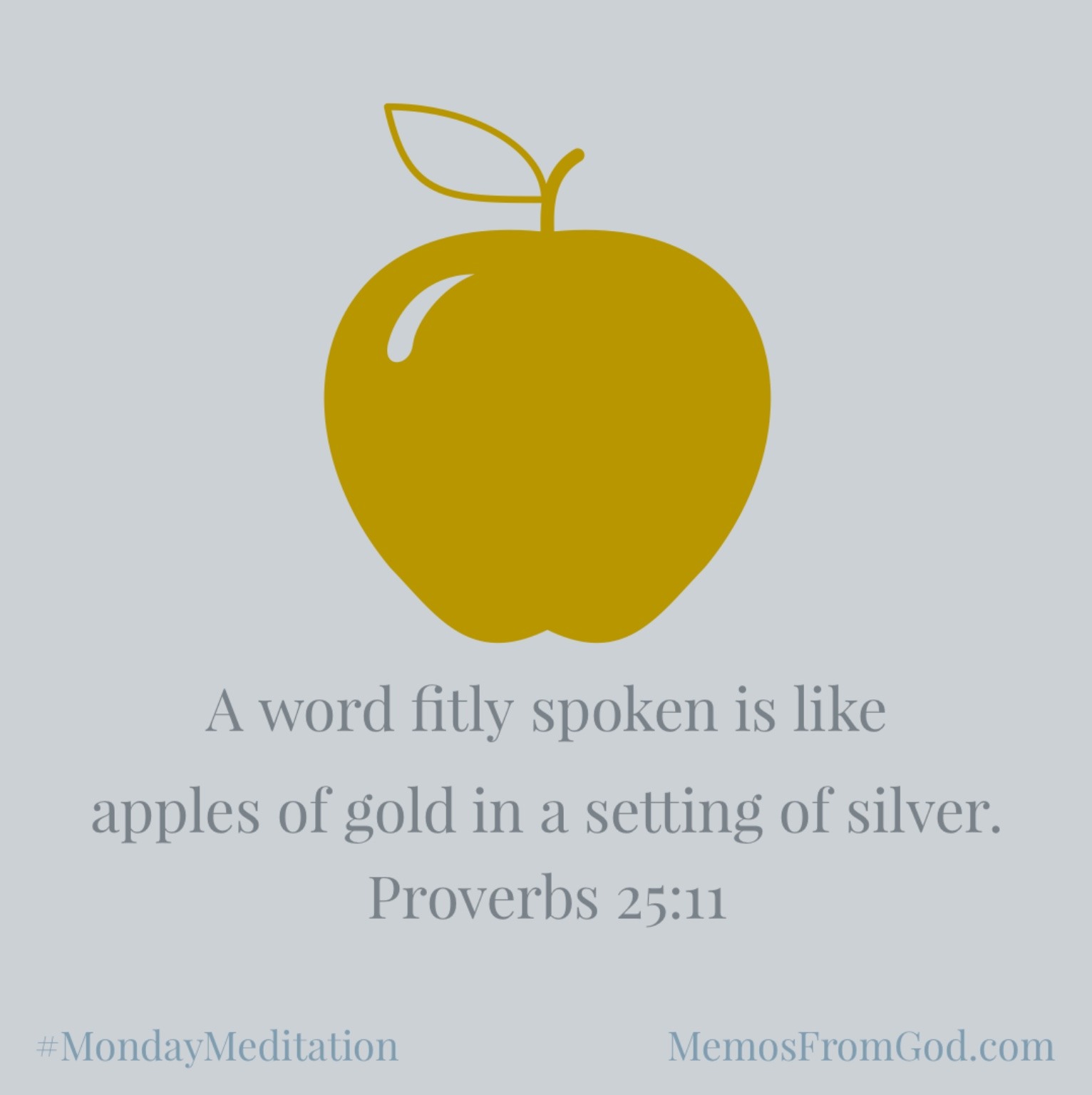 A word fitly spoken is like apples of gold in a setting of silver. Proverbs 25:11
