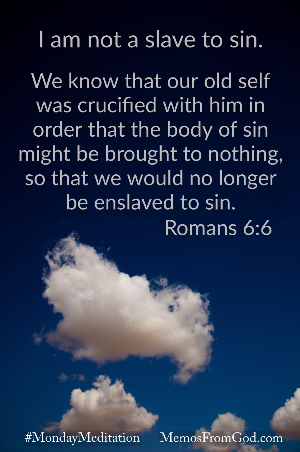 Dark sky with small, fluffy white clouds. Caption: 6 We know that our old self was crucified with him in order that the body of sin might be brought to nothing, so that we would no longer be enslaved to sin. Romans 6:6