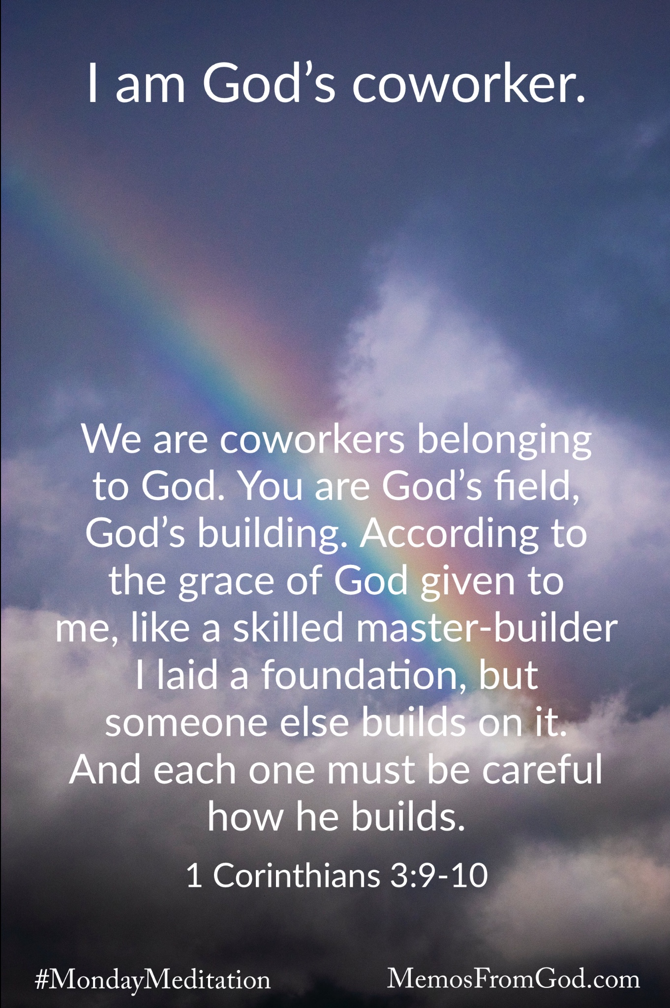 A rainbow shining through a grey sky with dark clouds. Caption: We are coworkers belonging to God. You are God's field, God's building. According to the grace of God given to me, like a skilled master-builder I laid a foundation, but someone else builds on it. And each one must be careful how he builds. 1 Corinthians 3:9-10