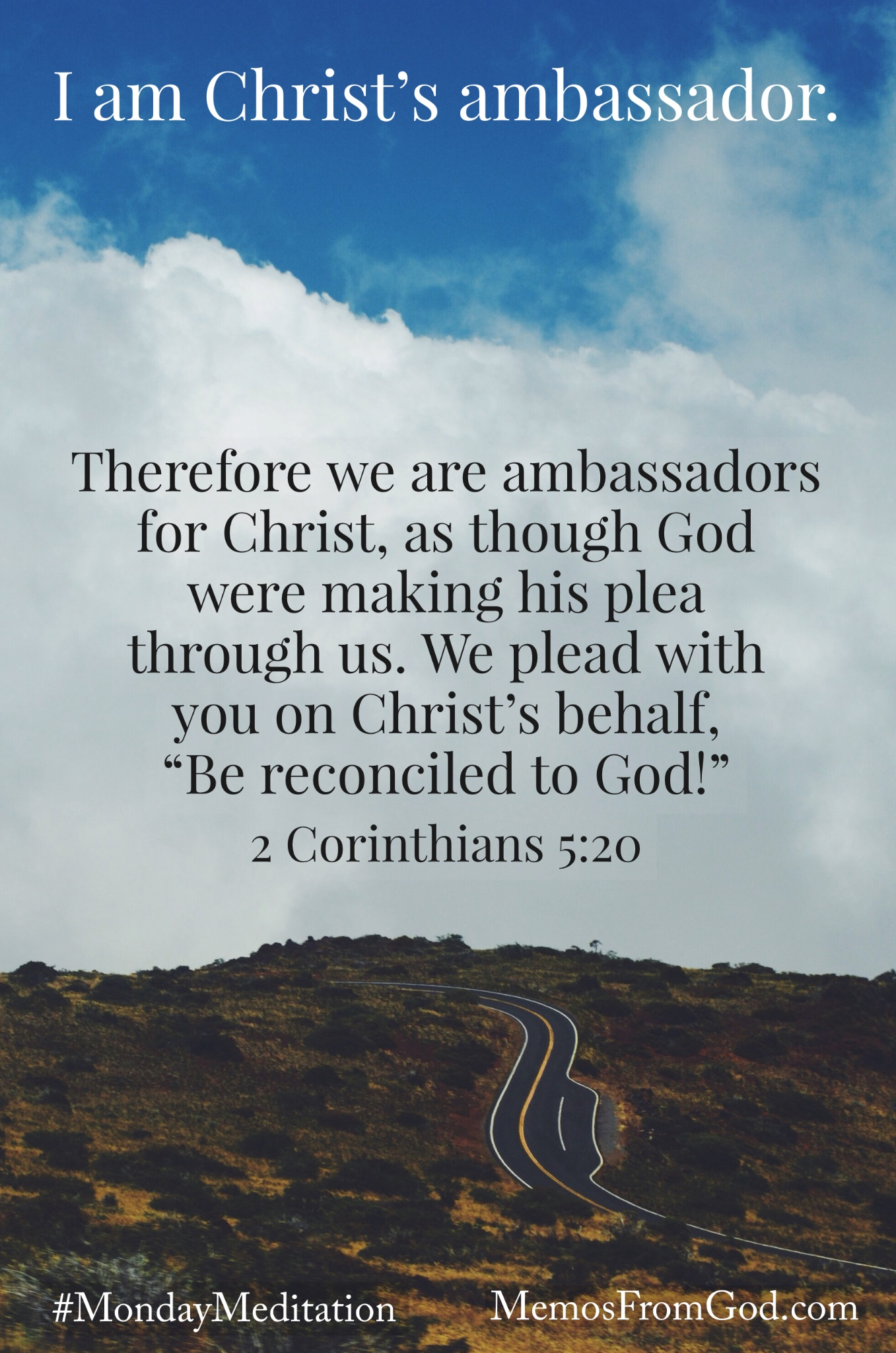 "A winding road going up a hillside under a cloudy sky. Caption: Therefore we are ambassadors for Christ, as though God were making his plea through us. We plead with you on Christ's behalf, ""Be reconciled to God!"" 2 Corinthians 5:20"