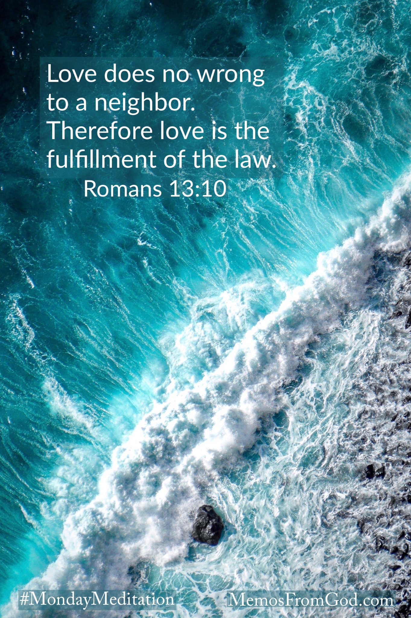 Looking down on a diagonal line of white frothy waves in a turquoise sea. Caption: Love does no wrong to a neighbor. Therefore love is the fulfillment of the law. Romans 13:10