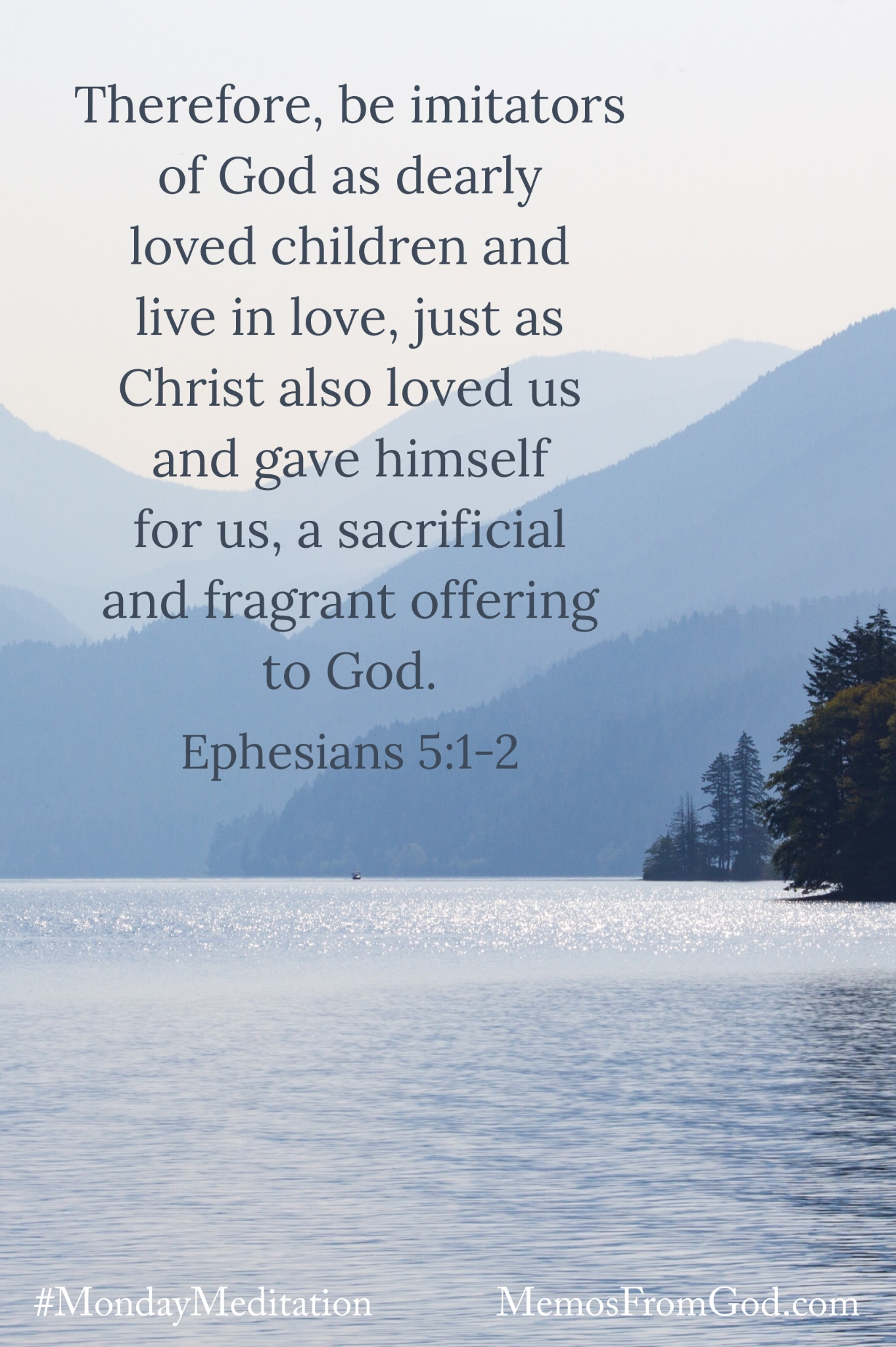 Looking across a lake to mountains silhouetted in various shades of grey. Caption: Therefore, be imitators of God as dearly loved children and live in love, just as Christ also loved us and gave himself for us, a sacrificial and fragrant offering to God. Ephesians 5:1-2