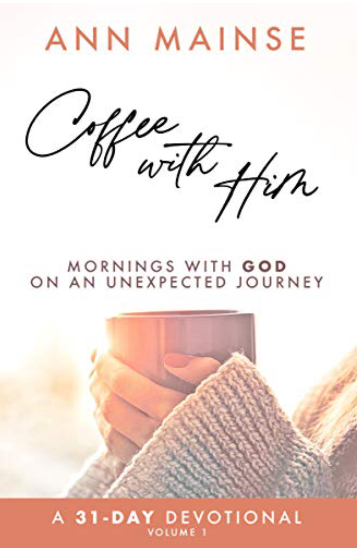 Book cover of Coffee With Him: Mornings With God on an Unexpected Journey by Ann Mainse. Picture of hands holding a coffee mug.