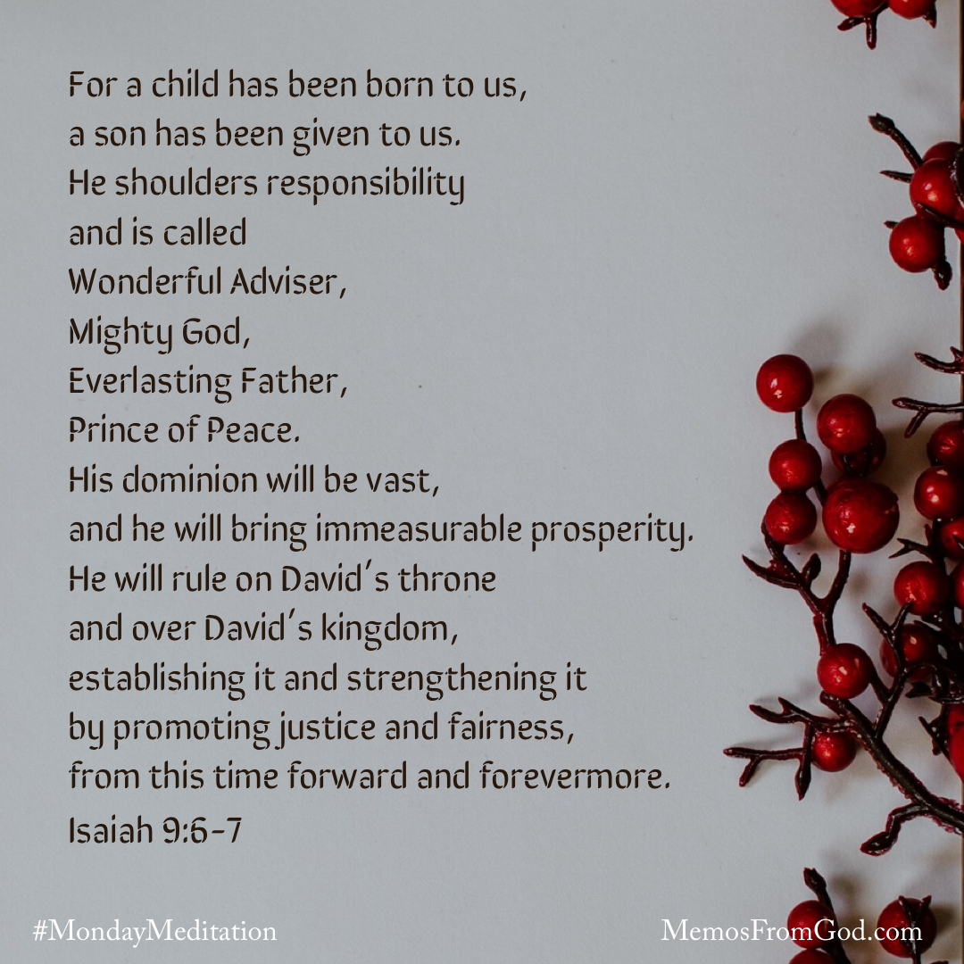 A light grey background with some red berries along the right side. Caption: For a child has been born to us, a son has been given to us. He shoulders responsibility and is called Wonderful Adviser, Mighty God, Everlasting Father, Prince of Peace. His dominion will be vast, and he will bring immeasurable prosperity. He will rule on David's throne and over David's kingdom, establishing it and strengthening it by promoting justice and fairness, from this time forward and forevermore. Isaiah 9:6-7