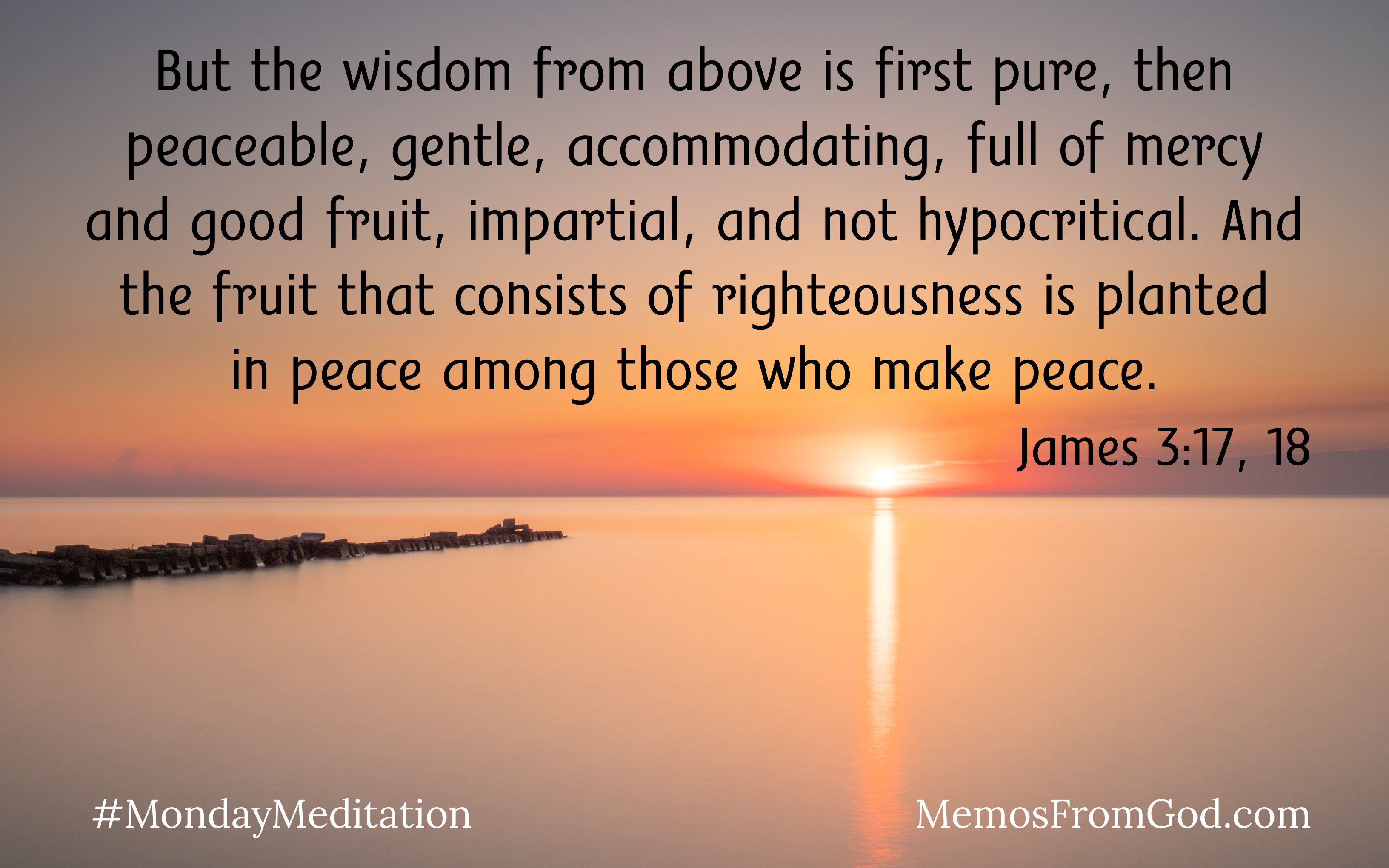 A setting sun in a peach coloured sky reflecting in a calm lake. Caption: But the wisdom from above is first pure, then peaceable, gentle, accommodating, full of mercy and good fruit, impartial, and not hypocritical. And the fruit that consists of righteousness is planted in peace among those who make peace. James 3:17, 18