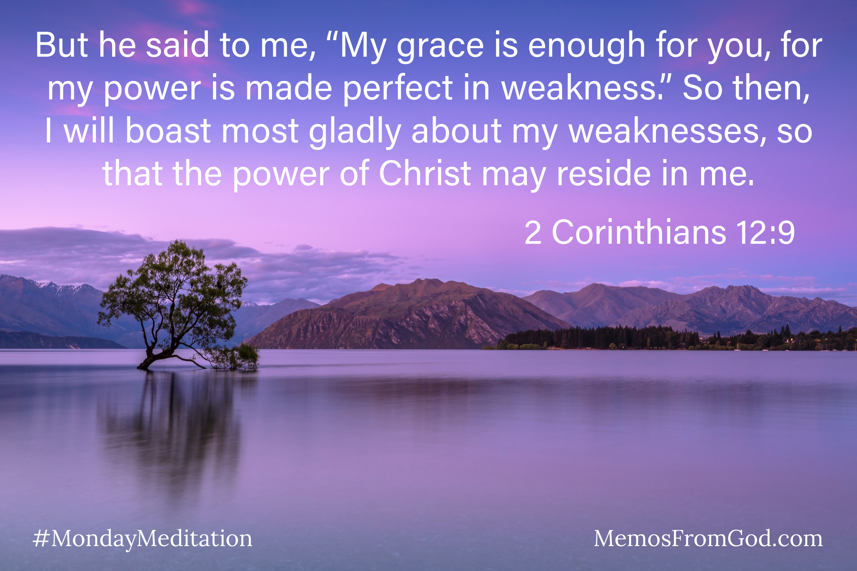 """A purple sky with pink clouds reflecting in a calm lake. There is a single tree growing in the middle of the lake and mountains in the background. Caption: But he said to me, """"My grace is enough for you, for my power is made perfect in weakness."""" So then, I will boast most gladly about my weaknesses, so that the power of Christ may reside in me. 2 Corinthians 12:9"""