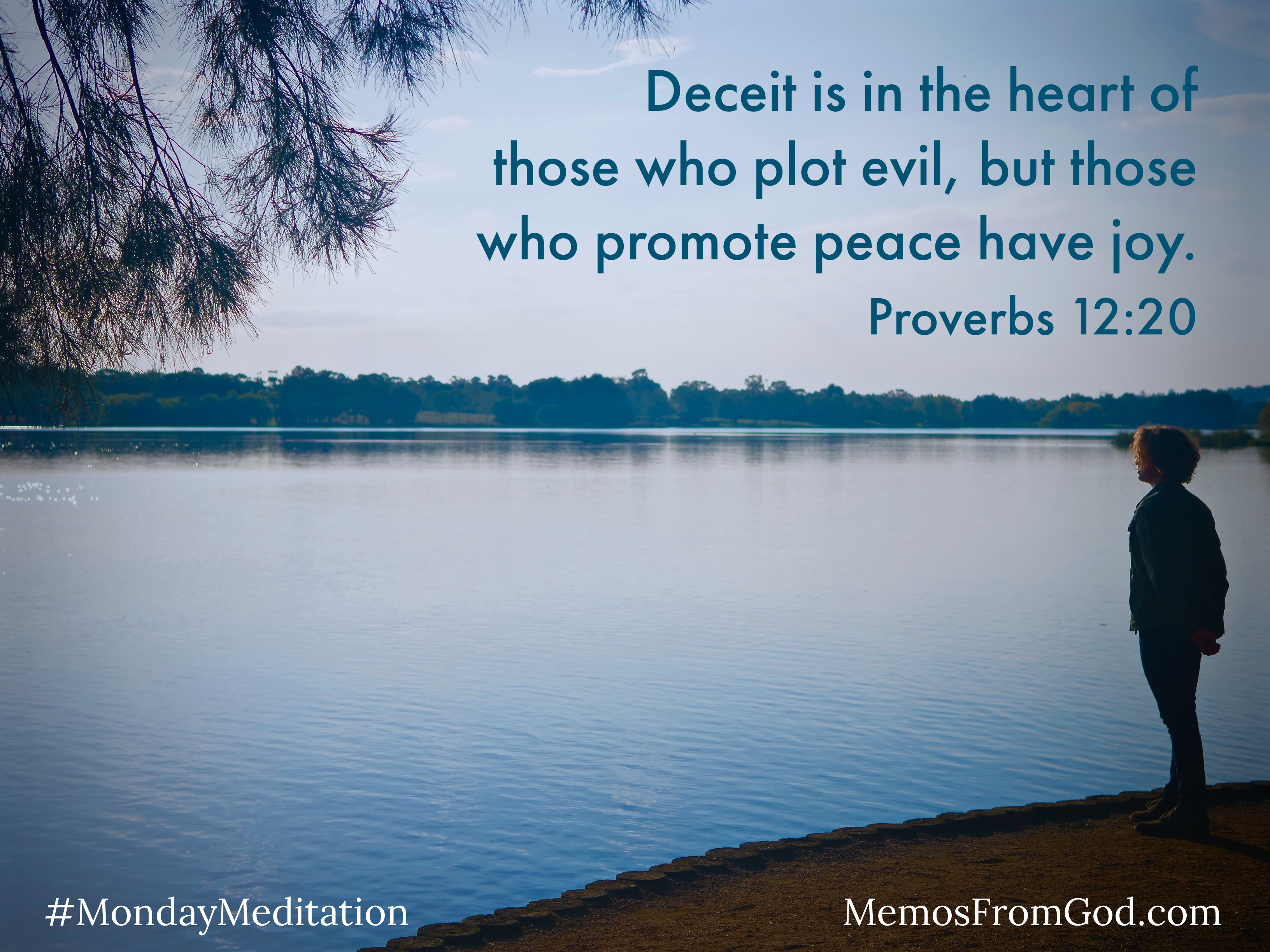 A woman standing at the edge of a still blue lake, looking peacefully out over it. Caption: Deceit is in the heart of those who plot evil, but those who promote peace have joy. Proverbs 12:20